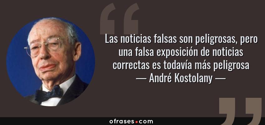 Frases de André Kostolany - Las noticias falsas son peligrosas, pero una falsa exposición de noticias correctas es todavía más peligrosa