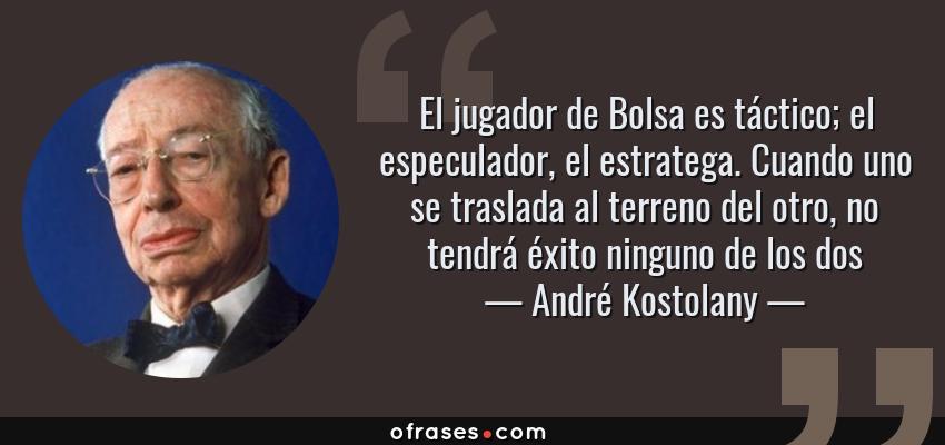 Frases de André Kostolany - El jugador de Bolsa es táctico; el especulador, el estratega. Cuando uno se traslada al terreno del otro, no tendrá éxito ninguno de los dos