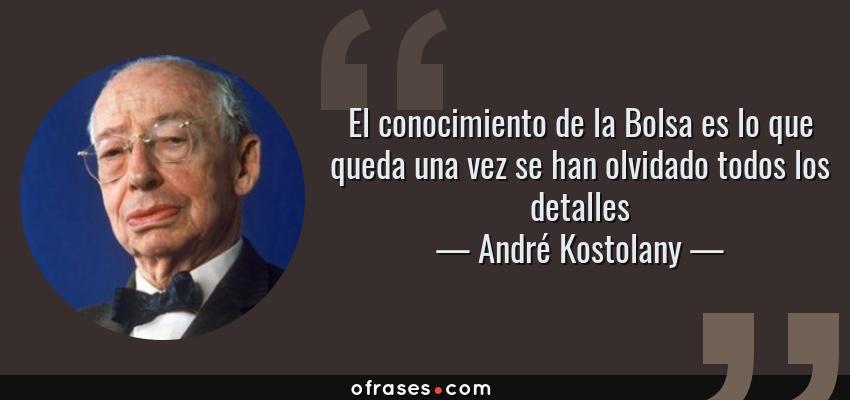 Frases de André Kostolany - El conocimiento de la Bolsa es lo que queda una vez se han olvidado todos los detalles