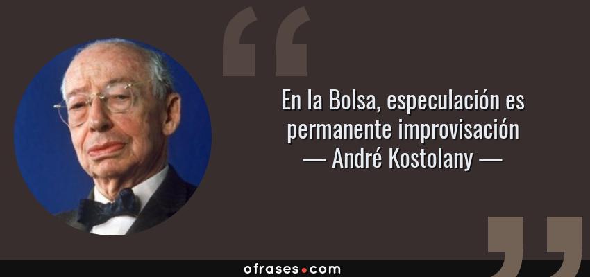 Frases de André Kostolany - En la Bolsa, especulación es permanente improvisación