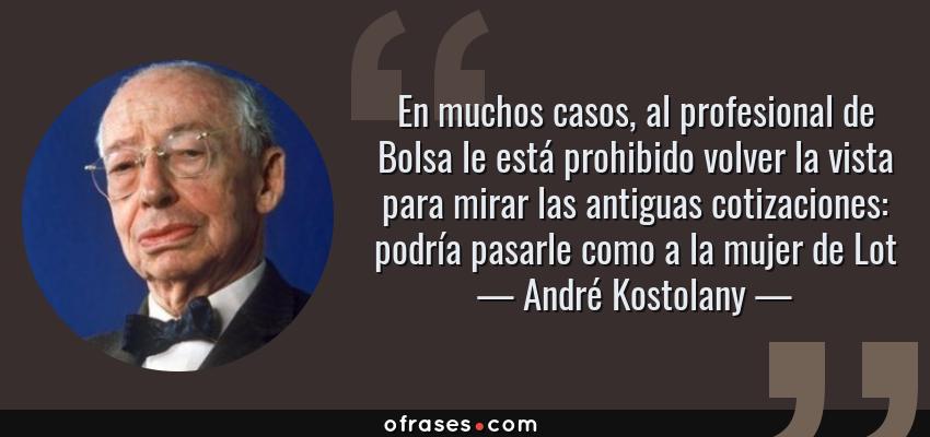 Frases de André Kostolany - En muchos casos, al profesional de Bolsa le está prohibido volver la vista para mirar las antiguas cotizaciones: podría pasarle como a la mujer de Lot