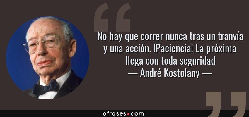 Frases de André Kostolany - No hay que correr nunca tras un tranvía y una acción. !Paciencia! La próxima llega con toda seguridad