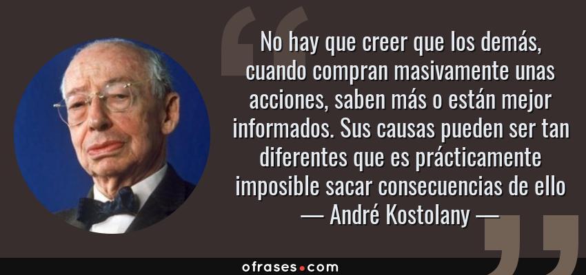 Frases de André Kostolany - No hay que creer que los demás, cuando compran masivamente unas acciones, saben más o están mejor informados. Sus causas pueden ser tan diferentes que es prácticamente imposible sacar consecuencias de ello