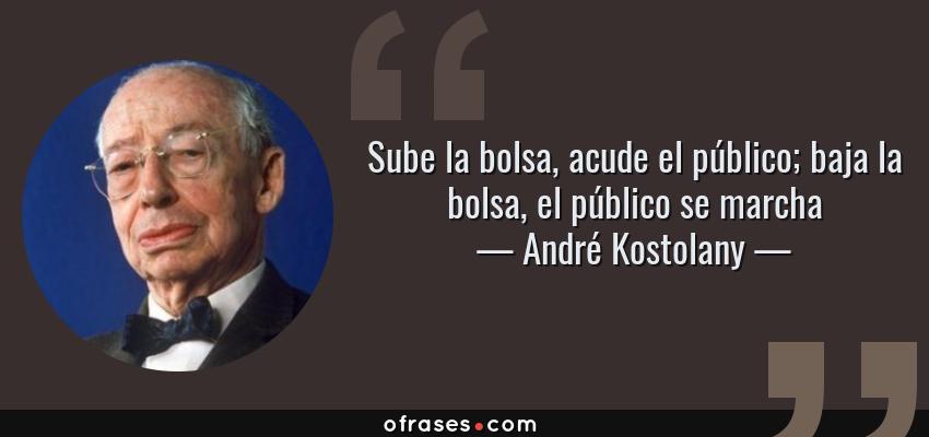 Frases de André Kostolany - Sube la bolsa, acude el público; baja la bolsa, el público se marcha