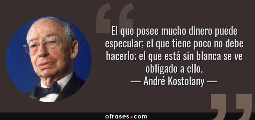 Frases de André Kostolany - El que posee mucho dinero puede especular; el que tiene poco no debe hacerlo; el que está sin blanca se ve obligado a ello.