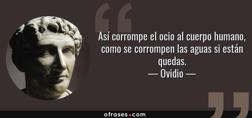Frases de Ovidio - Así corrompe el ocio al cuerpo humano, como se corrompen las aguas si están quedas.