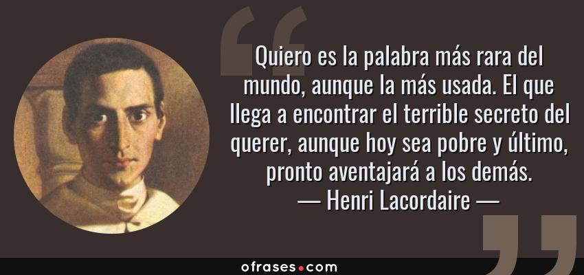 Frases de Henri Lacordaire - Quiero es la palabra más rara del mundo, aunque la más usada. El que llega a encontrar el terrible secreto del querer, aunque hoy sea pobre y último, pronto aventajará a los demás.