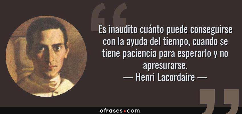 Frases de Henri Lacordaire - Es inaudito cuánto puede conseguirse con la ayuda del tiempo, cuando se tiene paciencia para esperarlo y no apresurarse.