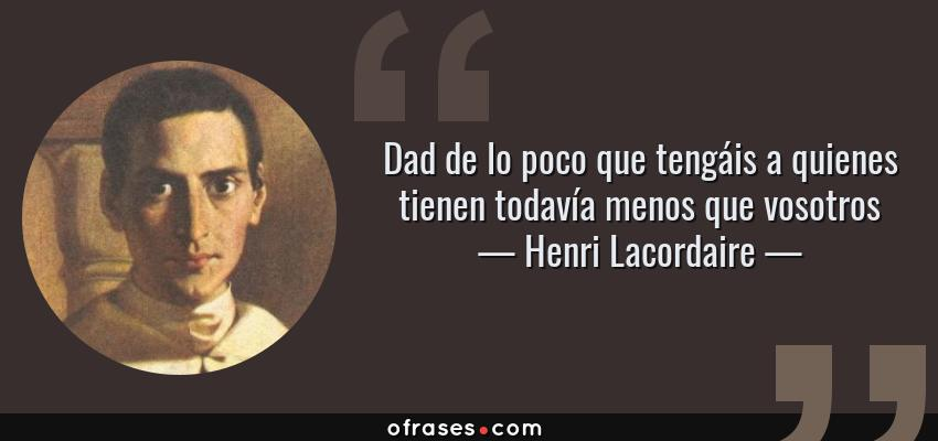 Frases de Henri Lacordaire - Dad de lo poco que tengáis a quienes tienen todavía menos que vosotros