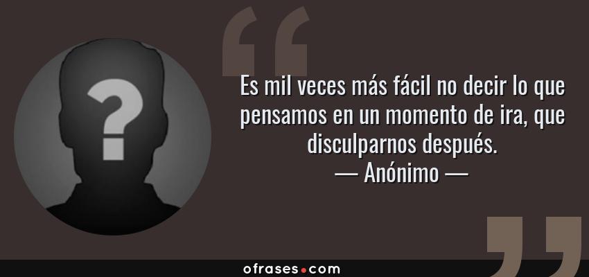 Frases de Anónimo - Es mil veces más fácil no decir lo que pensamos en un momento de ira, que disculparnos después.