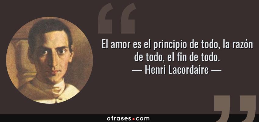 Frases de Henri Lacordaire - El amor es el principio de todo, la razón de todo, el fin de todo.