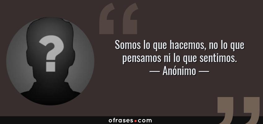 Frases de Anónimo - Somos lo que hacemos, no lo que pensamos ni lo que sentimos.