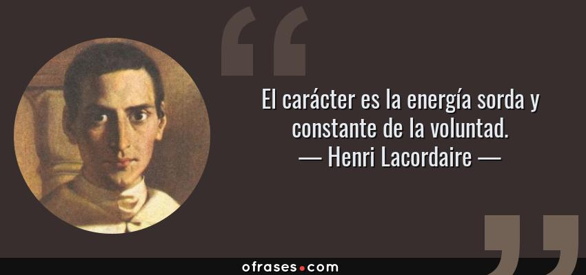 Frases de Henri Lacordaire - El carácter es la energía sorda y constante de la voluntad.