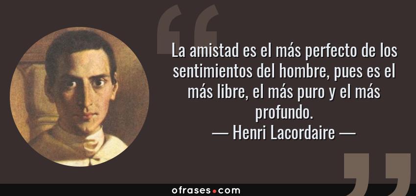 Frases de Henri Lacordaire - La amistad es el más perfecto de los sentimientos del hombre, pues es el más libre, el más puro y el más profundo.