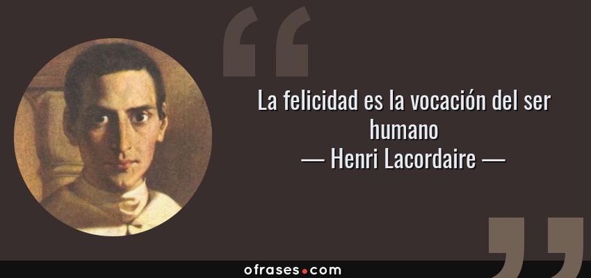 Frases de Henri Lacordaire - La felicidad es la vocación del ser humano
