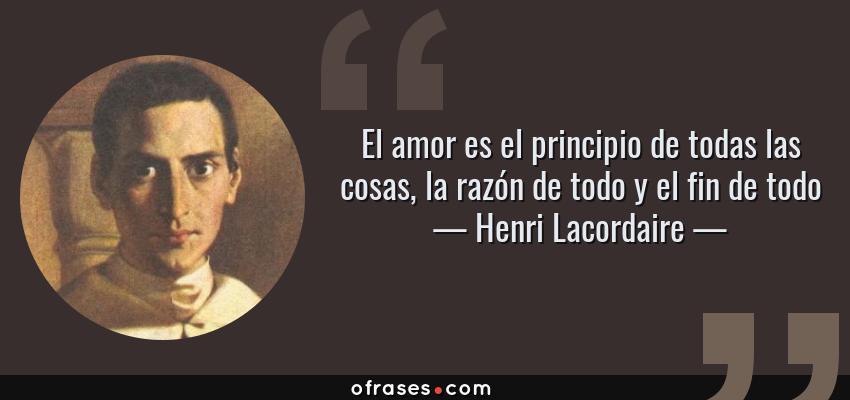 Frases de Henri Lacordaire - El amor es el principio de todas las cosas, la razón de todo y el fin de todo