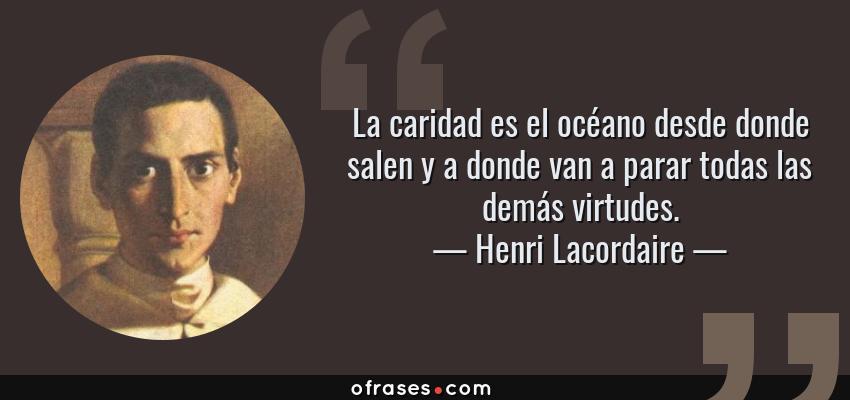 Frases de Henri Lacordaire - La caridad es el océano desde donde salen y a donde van a parar todas las demás virtudes.