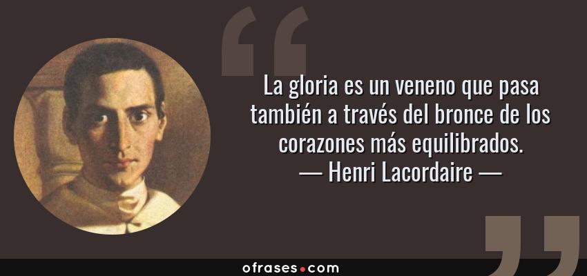 Frases de Henri Lacordaire - La gloria es un veneno que pasa también a través del bronce de los corazones más equilibrados.