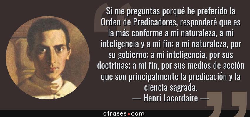 Frases de Henri Lacordaire - Si me preguntas porqué he preferido la Orden de Predicadores, responderé que es la más conforme a mi naturaleza, a mi inteligencia y a mi fin; a mi naturaleza, por su gobierno; a mi inteligencia, por sus doctrinas; a mi fin, por sus medios de acción que son principalmente la predicación y la ciencia sagrada.