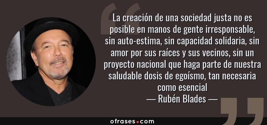Frases de Rubén Blades - La creación de una sociedad justa no es posible en manos de gente irresponsable, sin auto-estima, sin capacidad solidaria, sin amor por sus raíces y sus vecinos, sin un proyecto nacional que haga parte de nuestra saludable dosis de egoísmo, tan necesaria como esencial