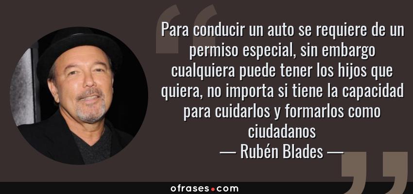 Frases de Rubén Blades - Para conducir un auto se requiere de un permiso especial, sin embargo cualquiera puede tener los hijos que quiera, no importa si tiene la capacidad para cuidarlos y formarlos como ciudadanos