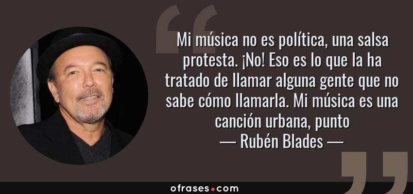 Frases de Rubén Blades - Mi música no es política, una salsa protesta. ¡No! Eso es lo que la ha tratado de llamar alguna gente que no sabe cómo llamarla. Mi música es una canción urbana, punto