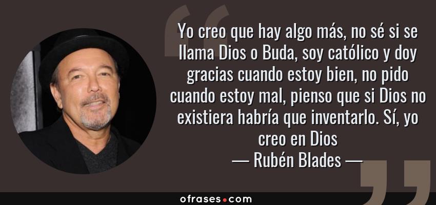Frases de Rubén Blades - Yo creo que hay algo más, no sé si se llama Dios o Buda, soy católico y doy gracias cuando estoy bien, no pido cuando estoy mal, pienso que si Dios no existiera habría que inventarlo. Sí, yo creo en Dios