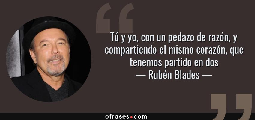 Frases de Rubén Blades - Tú y yo, con un pedazo de razón, y compartiendo el mismo corazón, que tenemos partido en dos
