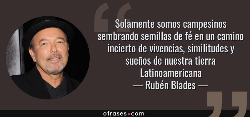 Frases de Rubén Blades - Solamente somos campesinos sembrando semillas de fé en un camino incierto de vivencias, similitudes y sueños de nuestra tierra Latinoamericana