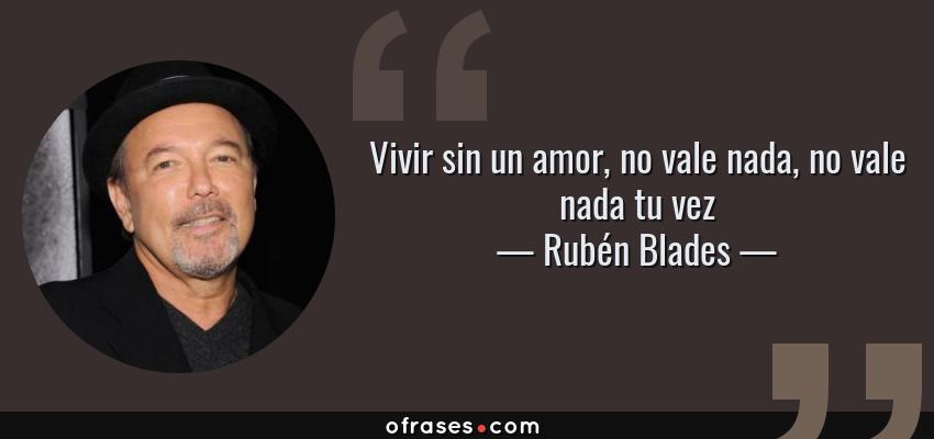 Frases de Rubén Blades - Vivir sin un amor, no vale nada, no vale nada tu vez