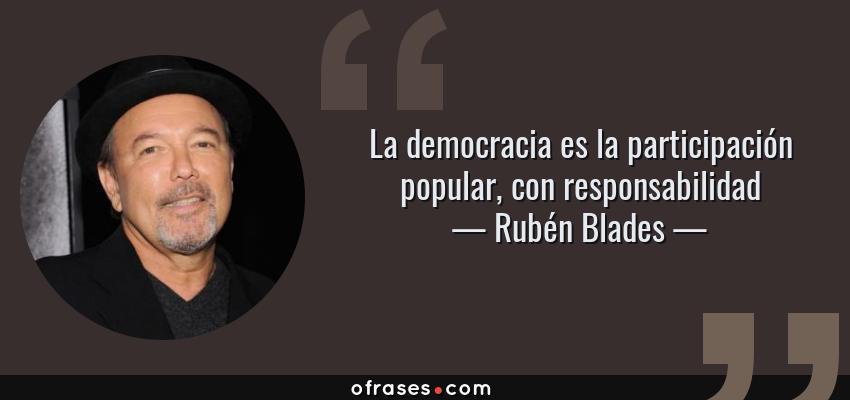 Frases de Rubén Blades - La democracia es la participación popular, con responsabilidad