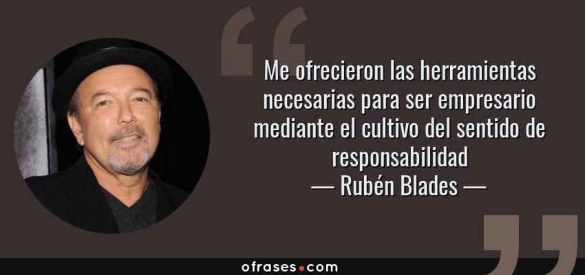 Frases de Rubén Blades - Me ofrecieron las herramientas necesarias para ser empresario mediante el cultivo del sentido de responsabilidad
