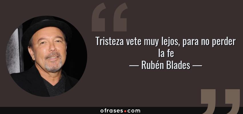 Frases de Rubén Blades - Tristeza vete muy lejos, para no perder la fe