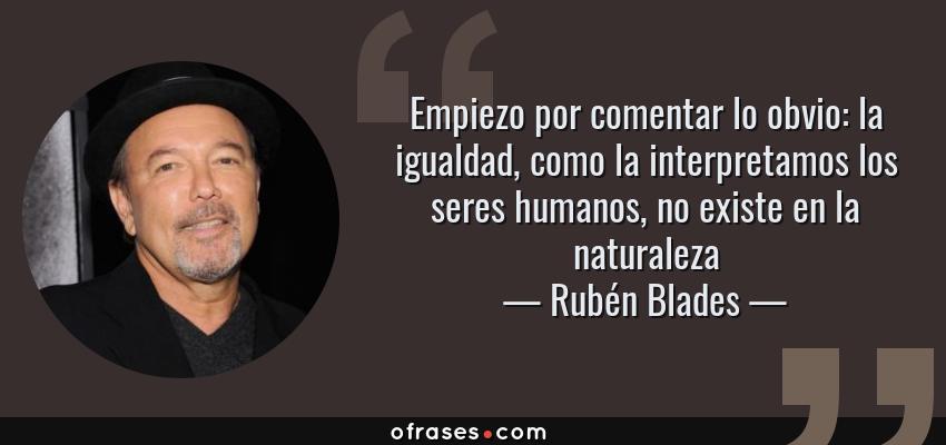 Frases de Rubén Blades - Empiezo por comentar lo obvio: la igualdad, como la interpretamos los seres humanos, no existe en la naturaleza