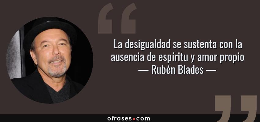 Frases de Rubén Blades - La desigualdad se sustenta con la ausencia de espíritu y amor propio