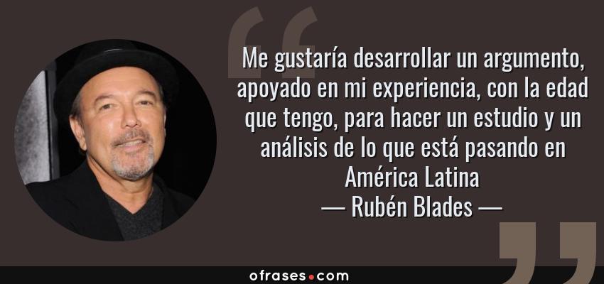 Frases de Rubén Blades - Me gustaría desarrollar un argumento, apoyado en mi experiencia, con la edad que tengo, para hacer un estudio y un análisis de lo que está pasando en América Latina