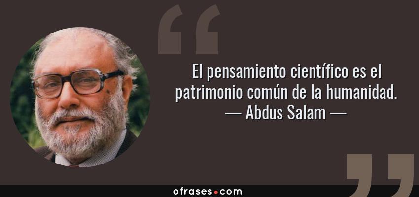 Frases de Abdus Salam - El pensamiento científico es el patrimonio común de la humanidad.