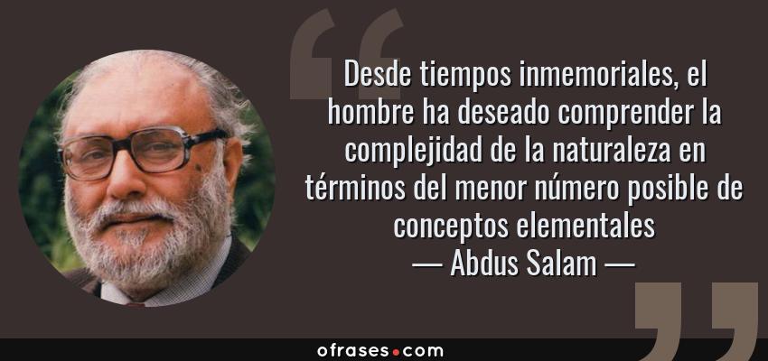 Frases de Abdus Salam - Desde tiempos inmemoriales, el hombre ha deseado comprender la complejidad de la naturaleza en términos del menor número posible de conceptos elementales