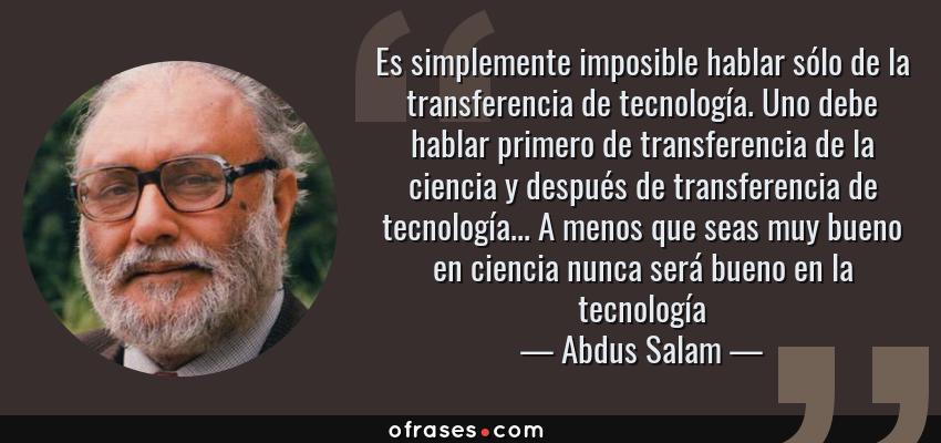 Frases de Abdus Salam - Es simplemente imposible hablar sólo de la transferencia de tecnología. Uno debe hablar primero de transferencia de la ciencia y después de transferencia de tecnología... A menos que seas muy bueno en ciencia nunca será bueno en la tecnología