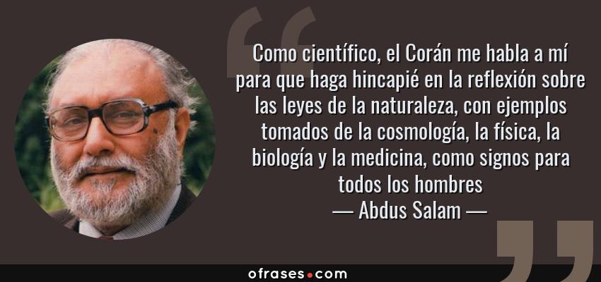 Frases de Abdus Salam - Como científico, el Corán me habla a mí para que haga hincapié en la reflexión sobre las leyes de la naturaleza, con ejemplos tomados de la cosmología, la física, la biología y la medicina, como signos para todos los hombres