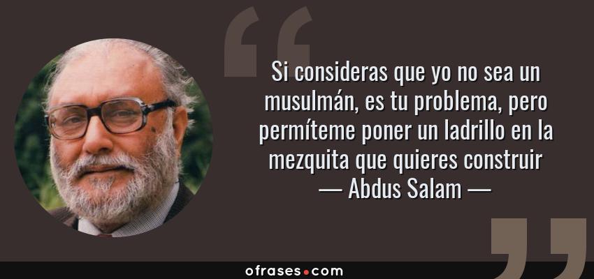Frases de Abdus Salam - Si consideras que yo no sea un musulmán, es tu problema, pero permíteme poner un ladrillo en la mezquita que quieres construir