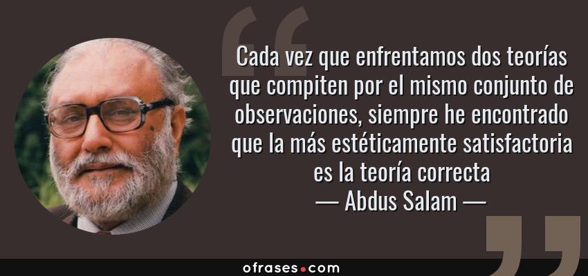 Frases de Abdus Salam - Cada vez que enfrentamos dos teorías que compiten por el mismo conjunto de observaciones, siempre he encontrado que la más estéticamente satisfactoria es la teoría correcta