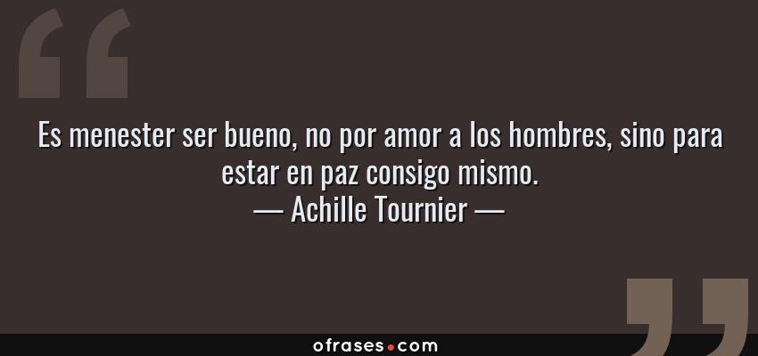 Frases de Achille Tournier - Es menester ser bueno, no por amor a los hombres, sino para estar en paz consigo mismo.