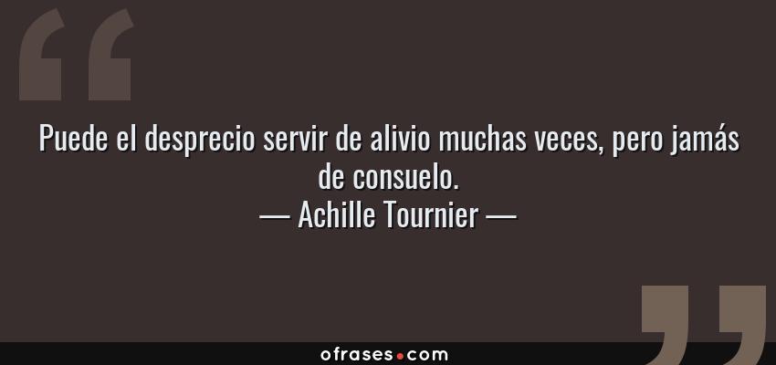 Frases de Achille Tournier - Puede el desprecio servir de alivio muchas veces, pero jamás de consuelo.