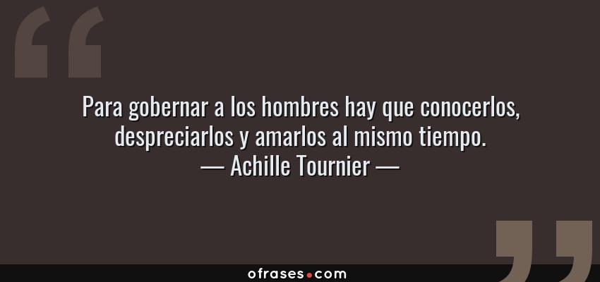 Frases de Achille Tournier - Para gobernar a los hombres hay que conocerlos, despreciarlos y amarlos al mismo tiempo.