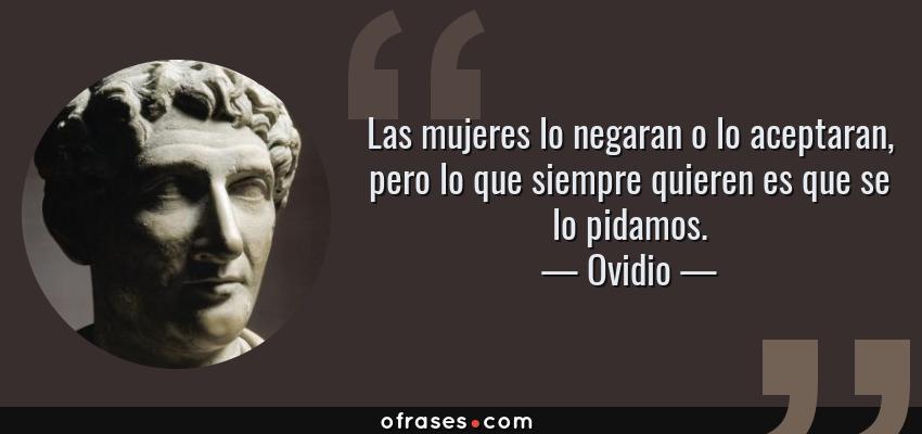 Frases de Ovidio - Las mujeres lo negaran o lo aceptaran, pero lo que siempre quieren es que se lo pidamos.