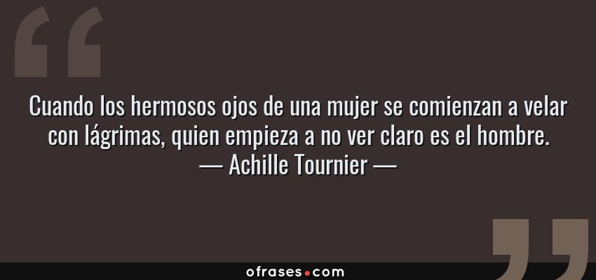 Frases de Achille Tournier - Cuando los hermosos ojos de una mujer se comienzan a velar con lágrimas, quien empieza a no ver claro es el hombre.