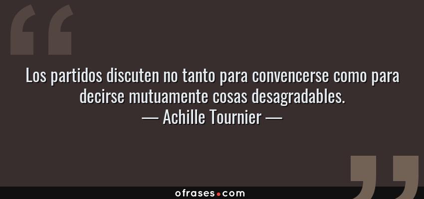 Frases de Achille Tournier - Los partidos discuten no tanto para convencerse como para decirse mutuamente cosas desagradables.