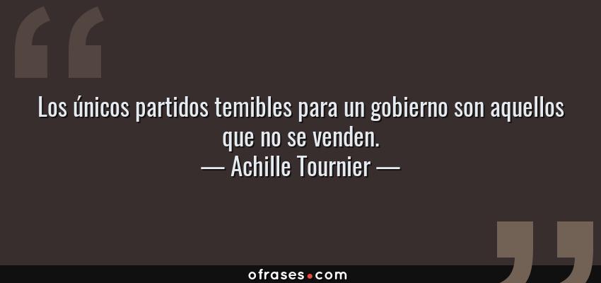 Frases de Achille Tournier - Los únicos partidos temibles para un gobierno son aquellos que no se venden.
