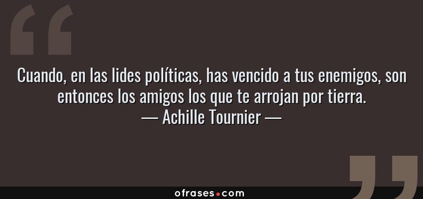 Frases de Achille Tournier - Cuando, en las lides políticas, has vencido a tus enemigos, son entonces los amigos los que te arrojan por tierra.